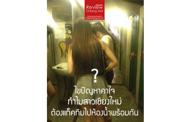 ไขปัญหาคาใจ ทำไมสาวเชียงใหม่ต้องแท็คทีมไปห้องน้ำพร้อมกัน!!!