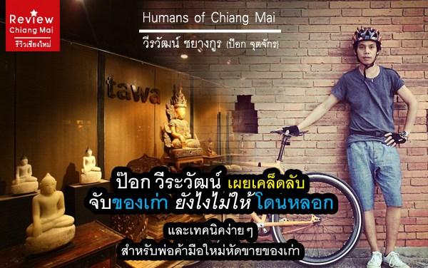 Humans Of Chiang Mai ป๊อก จตุจักร เผยเคล็ดลับจับของเก่ายังไงไม่ให้โดนหลอก และเทคนิคง่ายๆสำหรับพ่อค้ามือใหม่หัดขายของเก่า