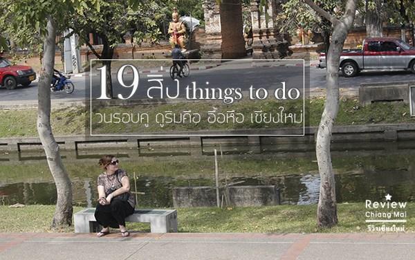 19+1 สิ่ง Things to do วนรอบคู ดูริมคือ อื้อหือ เชียงใหม่