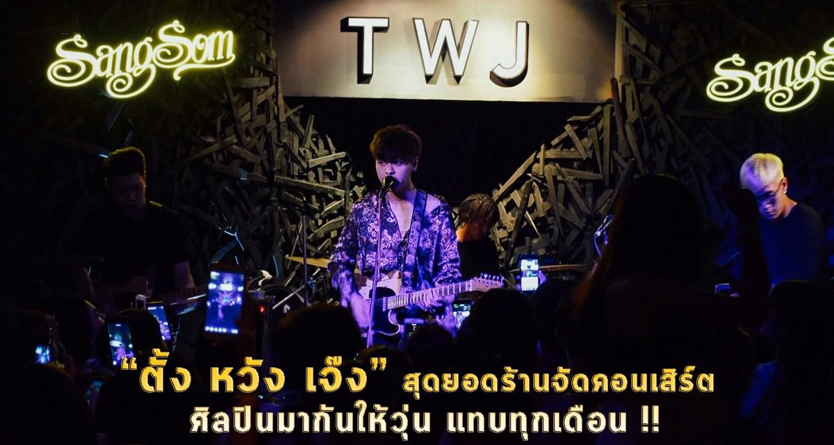TWJ ตั้ง หวัง เจ๊ง สุดยอดร้านจัดคอนเสิร์ต เพลงมันส์ ดนตรีม่วน ศิลปินมากันให้วุ่น แทบทุกเดือน !!