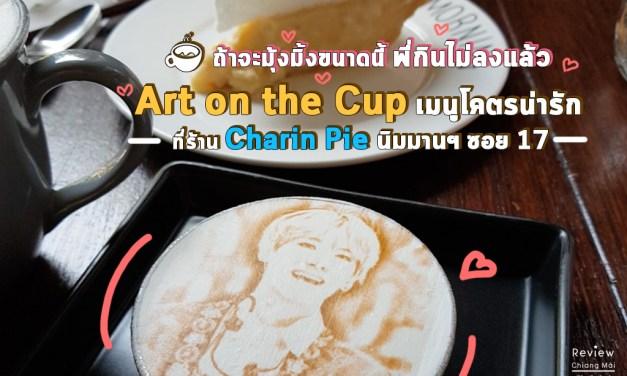 ถ้าจะมุ้งมิ้งขนาดนี้ พี่กินไม่ลงแล้ว Art on the Cup เมนูโคตรน่ารักที่ร้าน Charin Pie นิมมานฯ ซอย 17