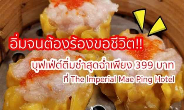 ??อิ่มจนต้องร้องขอชีวิต!! บุฟเฟ่ต์ติ่มซำสุดฉ่ำเพียง 399 บาท ที่ The Imperial Mae Ping Hotel
