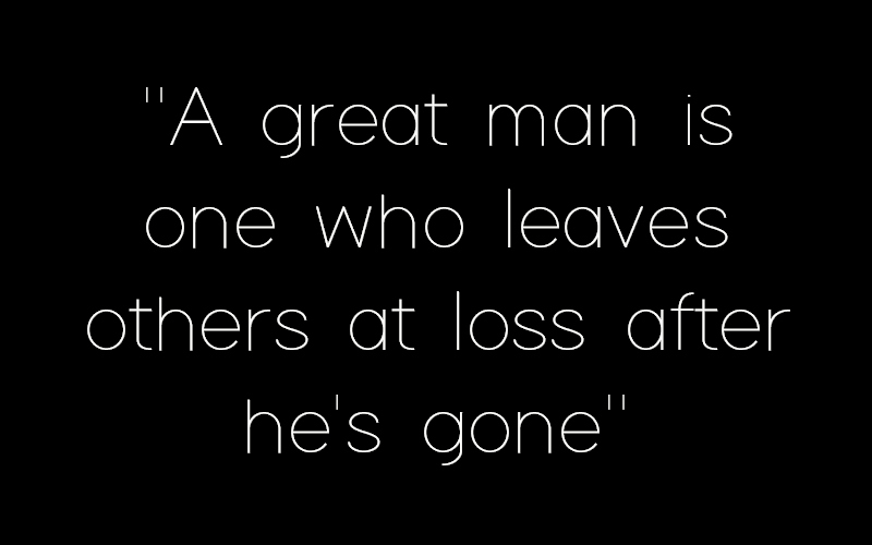 A great man is one who leaves others at loss after he's gone