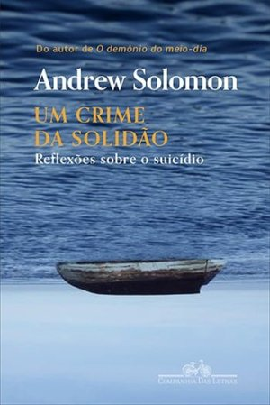 Um Crime da Solidão — Reflexões Sobre o Suicídio, de Andrew Solomon