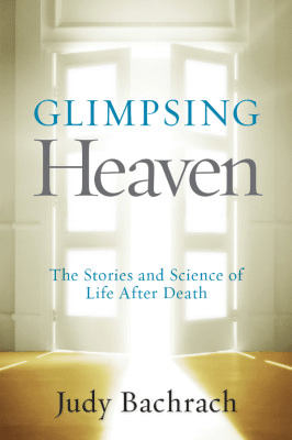 Glimpsing Heaven: The Stories and Science of Life After ...