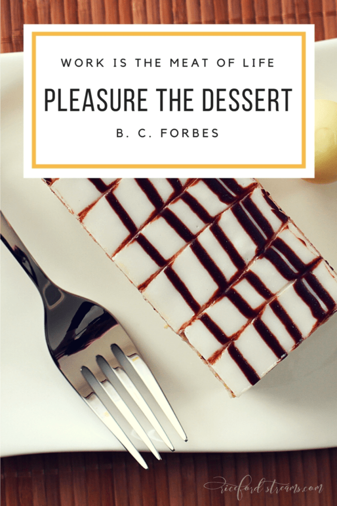 Work is the meat of life, pleasure the dessert. - B. C. Forbes