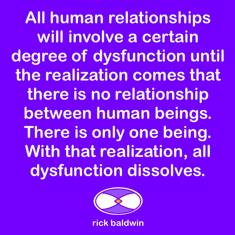 All human relationships will involve a certain degree of dysfunction until the realization comes that there is no relationship between human beings. There is only one being. With that realization, all dysfunction dissolves.