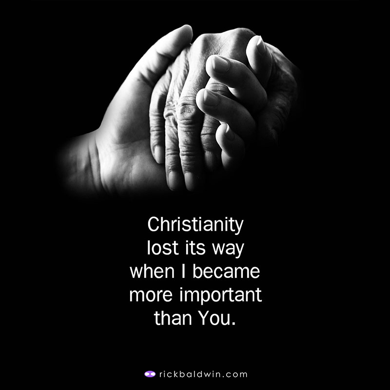 Christianity lost its way when I became more important than You.