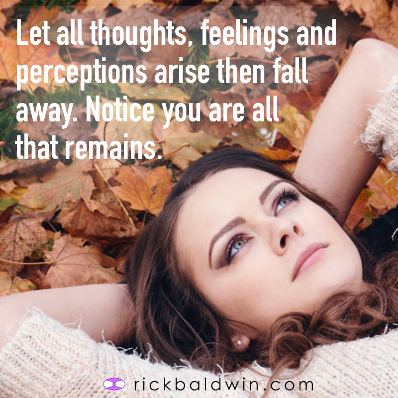 Let all thoughts, feelings and perceptions arise and then fall away. Notice you are all that remains.