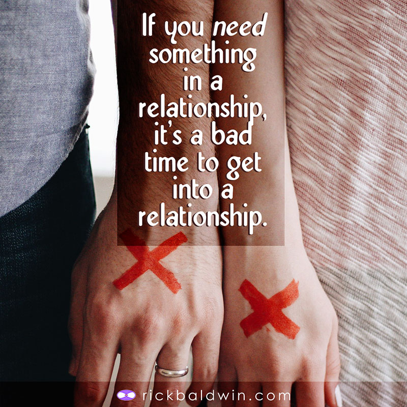 If you need something in a relationship, it's a bad time to get into a relationship.