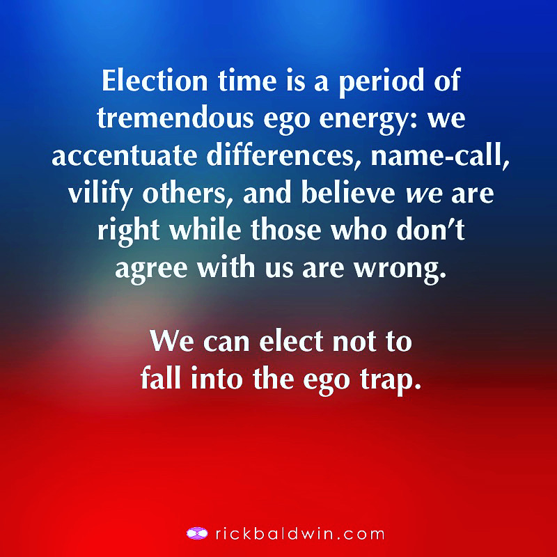 Election time is a period of tremendous ego energy: we accentuate differences, name-call, vilify others, and believe we are right while those who don't agree with us are wrong. We can elect not to fall into the ego trap