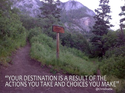 """YOUR DESTINATION IS A RESULT OF THE  ACTIONS YOU TAKE AND CHOICES YOU MAKE"" @ChrisDoelle"