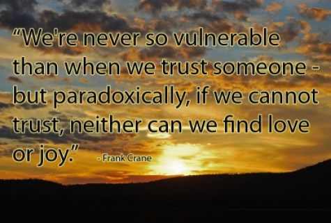 """""""We're never so vulnerable  than when we trust someone -  but paradoxically, if we cannot  trust, neither can we find love  or joy.""""    - Frank Crane"""