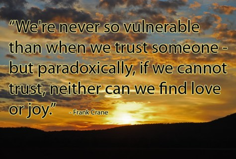 """We're never so vulnerable  than when we trust someone -  but paradoxically, if we cannot  trust, neither can we find love  or joy.""    - Frank Crane"