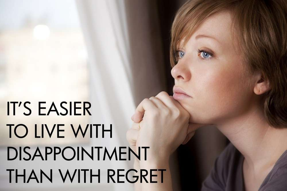 It's Easier to Live With Disappointment Than With Regret