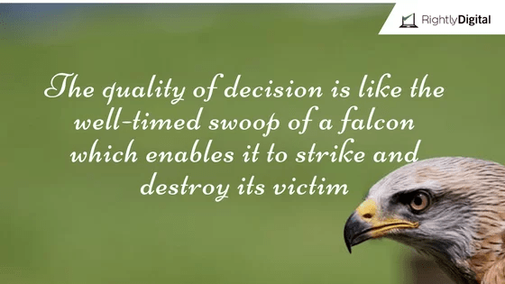 The quality of decision is like the well-timed swoop of a falcon which enables it to strike and destroy its victim