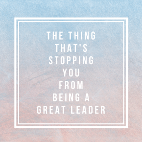 The Thing That's Stopping You From Being A Great Leader