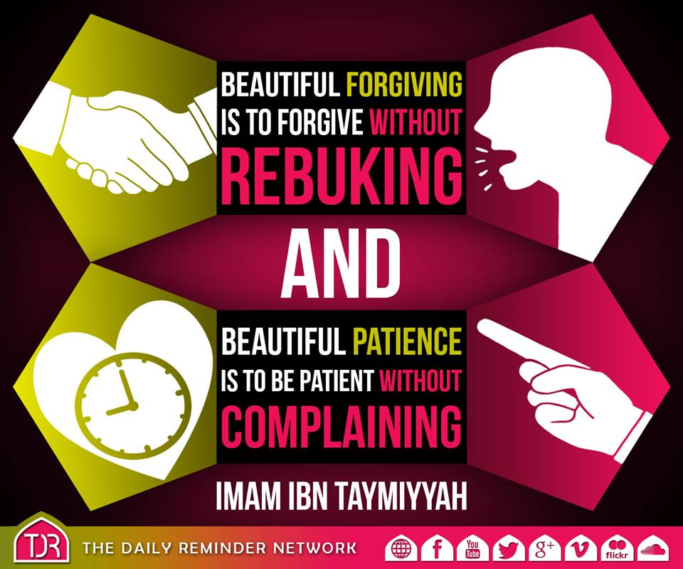 Beautiful forgiving is to forgive without rebuking, and beautiful patience is to be patient without complaining. ~ Imam Ibn Taymiyyah (may Allah have mercy on him)