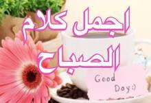 Photo of أفضل و أرق الكلمات الصباحية، صباح الخير والنور والبركة