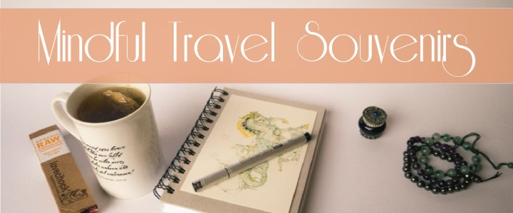 A Guide to bringing back Mindful Travel Souvenirs