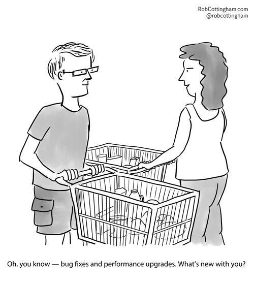 (one person to another in a grocery store) Oh, you know - bug fixes and performance upgrades. What's new with you?