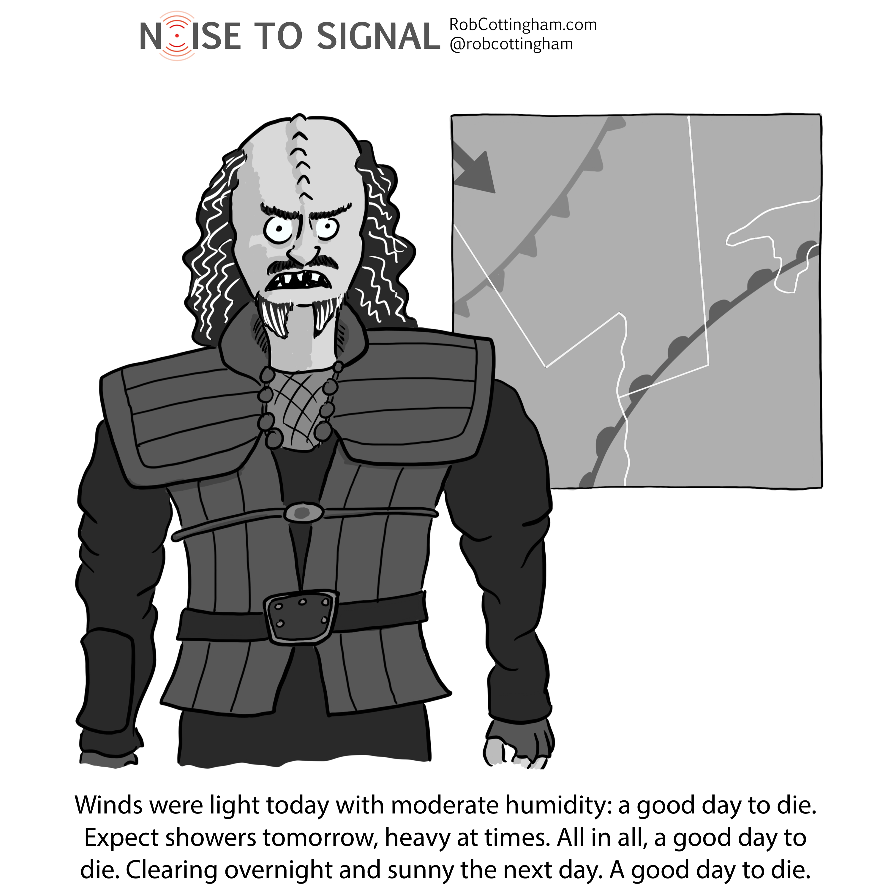 (A Klingon warrior delivers the weather forecast) Winds were light today with moderate humidity: a good day to die. Expect showers tomorrow, heavy at times. All in all, a good day to die. Clearing overnight and sunny the next day. A good day to die.