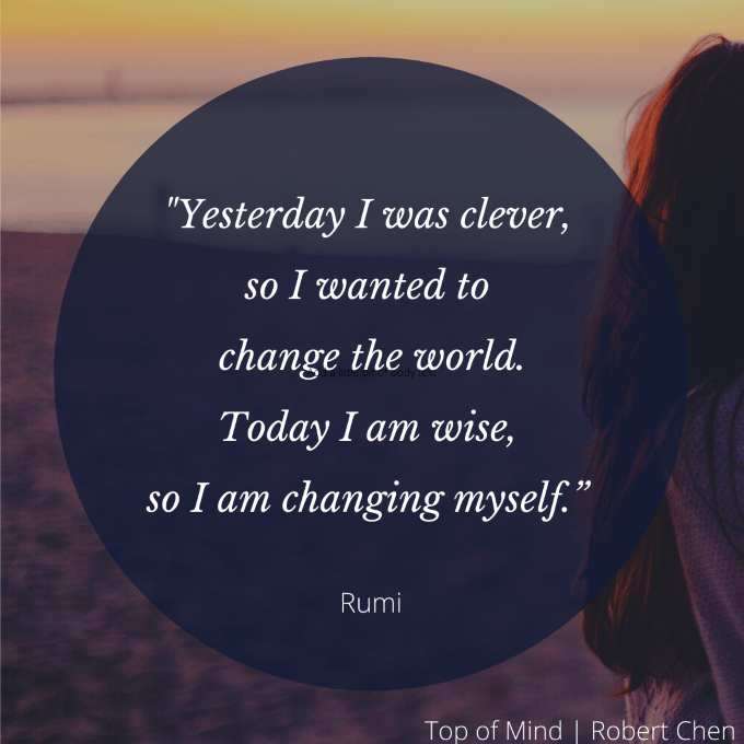 Yesterday I was clever, so I wanted to change the world. Today I am wise, so I am changing myself – Rumi