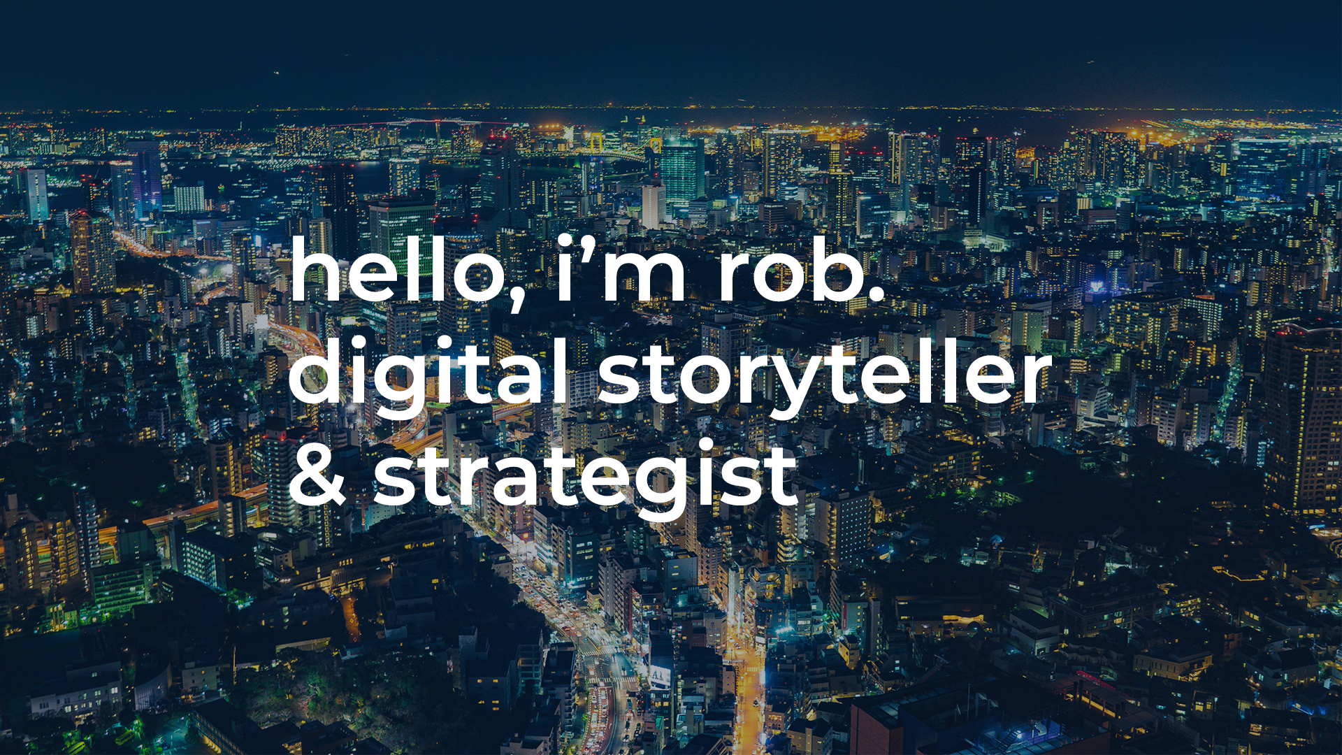 hello, i'm rob. digital storyteller and strategist