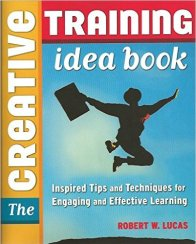 The Creative Training Idea Book- Inspired Tips and Techniques for Engaging and Effective Learning