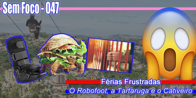 Sem Foco 047 - Férias Frustradas - O Robofoot, a Tartaruga e o Cativeiro