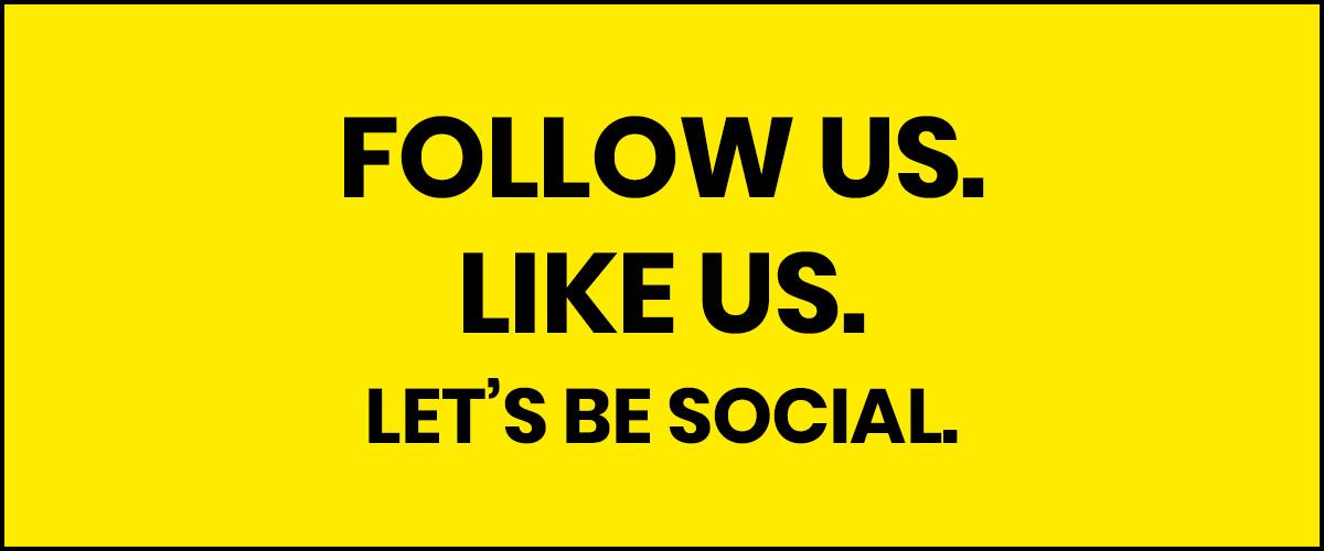 FOLLOW US. LIKE US. LET'S BE SOCIAL.