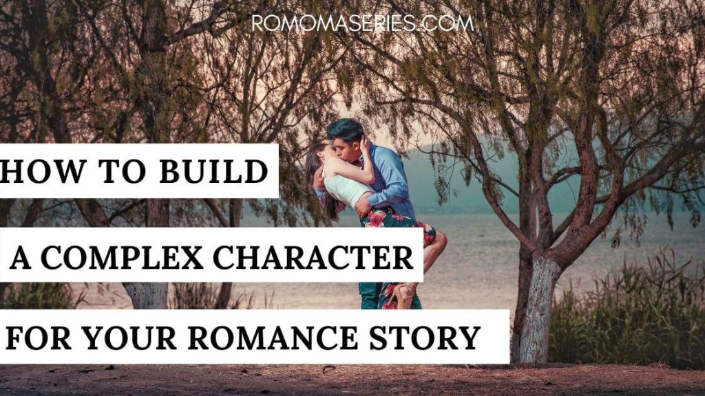 HOW TO BUILD COMPLEX CHARACTERS FOR ROMANCE STORY