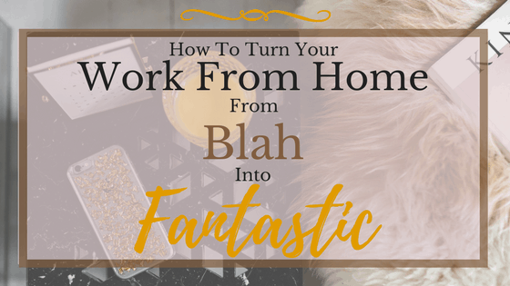 How To Turn Your Work From Home From Blah Into Fantastic
