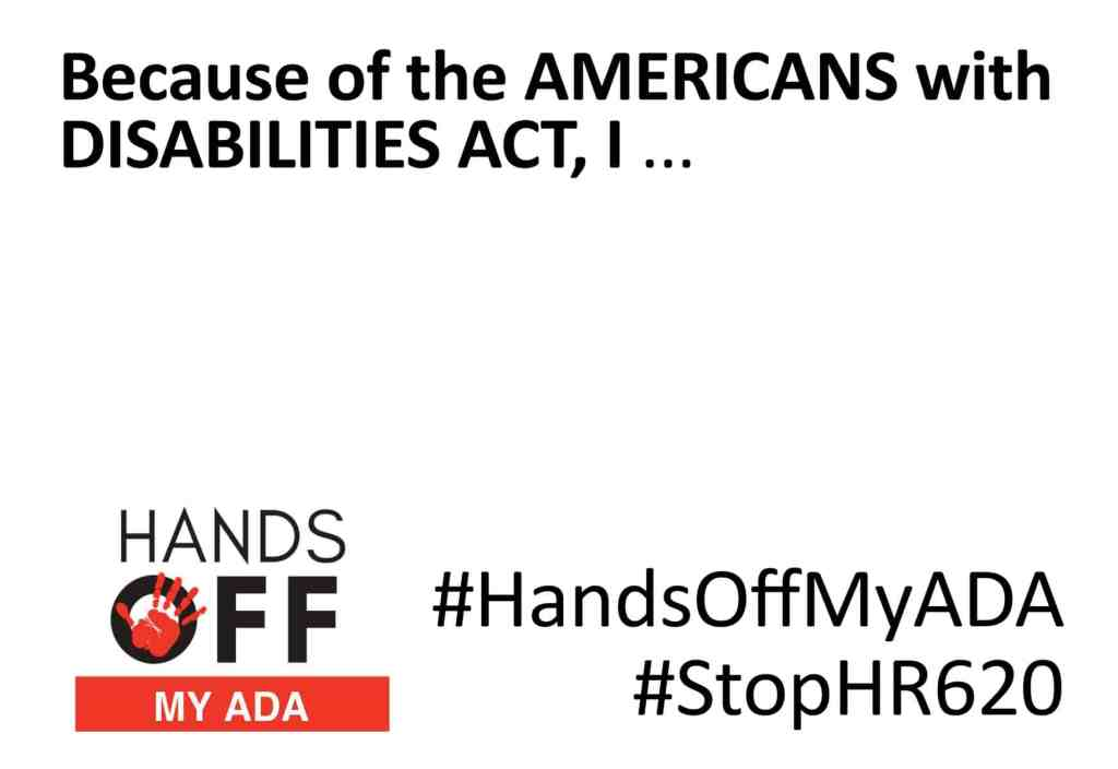 Black text along the top reads because of the Americans with Disabilities Act, I... and at the bottom a logo that reads Hands off my ADA, a bright red hand in the O, and then #HandsOffMyADA and #StopHR629