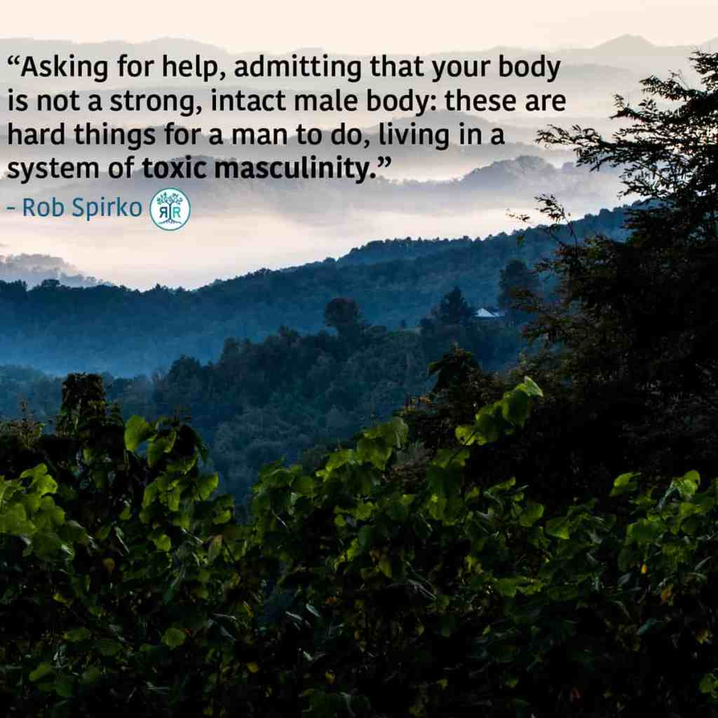 """Quote from Rob Spirko: """"Asking for help, admitting that your body is not a strong, intact male body: these are hard things for a man to do, living in a system of toxic masculinity."""" Photo of the Appalachian Mountains."""