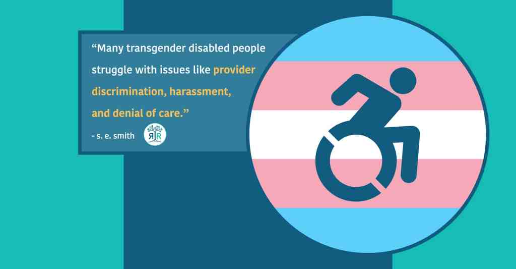 """Quote by s.e. smith: """"Many transgender disabled people struggle with issues like provider discrimination, harassment, and denial of care."""" The quote is situated next to a circular image of the Trans Pride flag, with a dark blue accessible icon in the middle of the circle."""