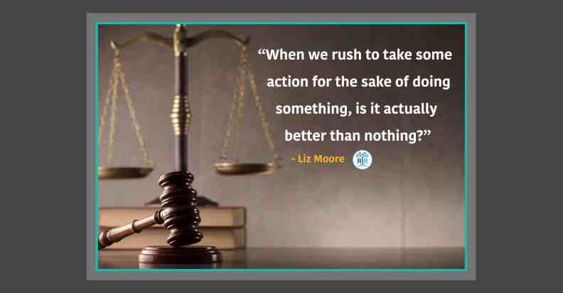 """Quote from Liz Moore: """"When we rush to take some action for the sake of doing something, is it actually better than nothing?"""" Photo is of a gavel resting in front of a scale."""