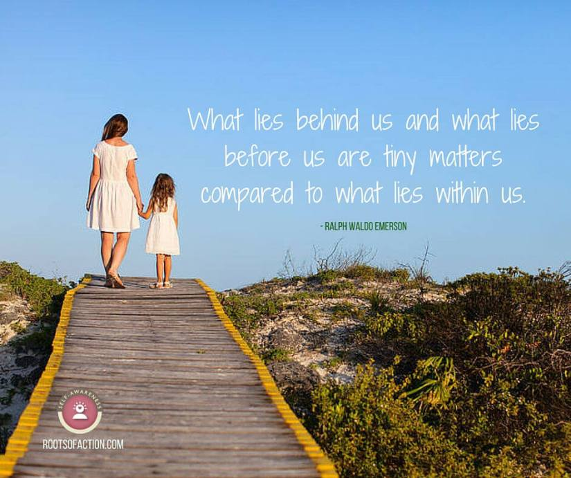 What lies behind us and what lies before us are tiny matters compared to what lies within us. Ralph Waldo Emerson. Rootsofaction.com