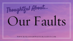 Thoughtful About . . . Our Faults