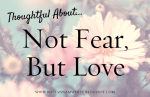 Thoughtful About . . . Not Fear, but Love
