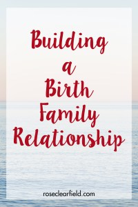 Building a Birth Family Relationship | http://www.roseclearfield.com