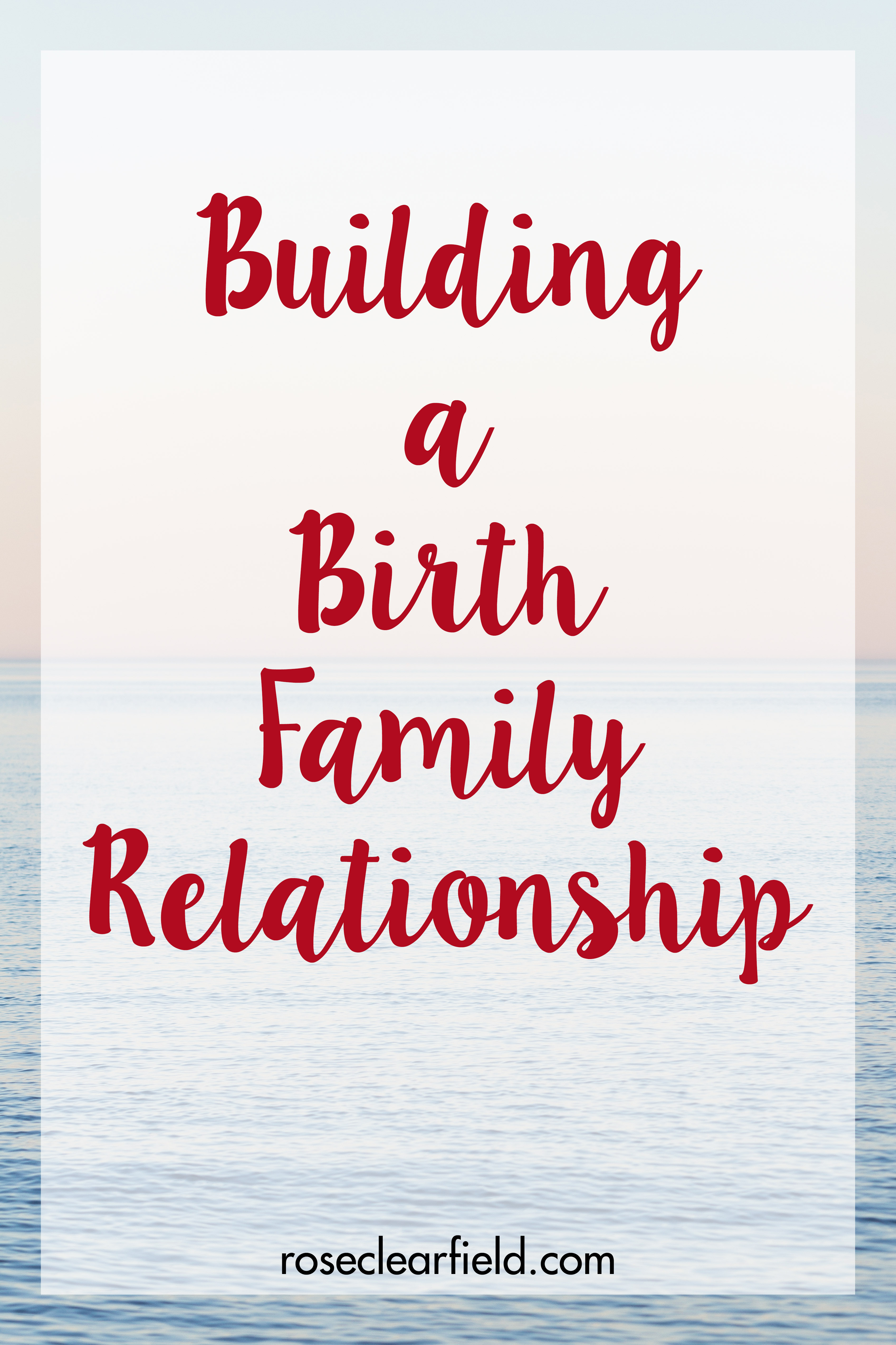 Building a Birth Family Relationship | https://www.roseclearfield.com