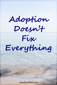 Adoption Doesn't Fix Everything | http://www.roseclearfield.com