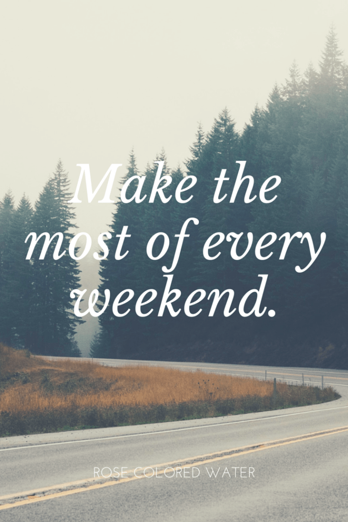 Make the most of your weekends. Don't lose out on that precious time. | Rose Colored Water