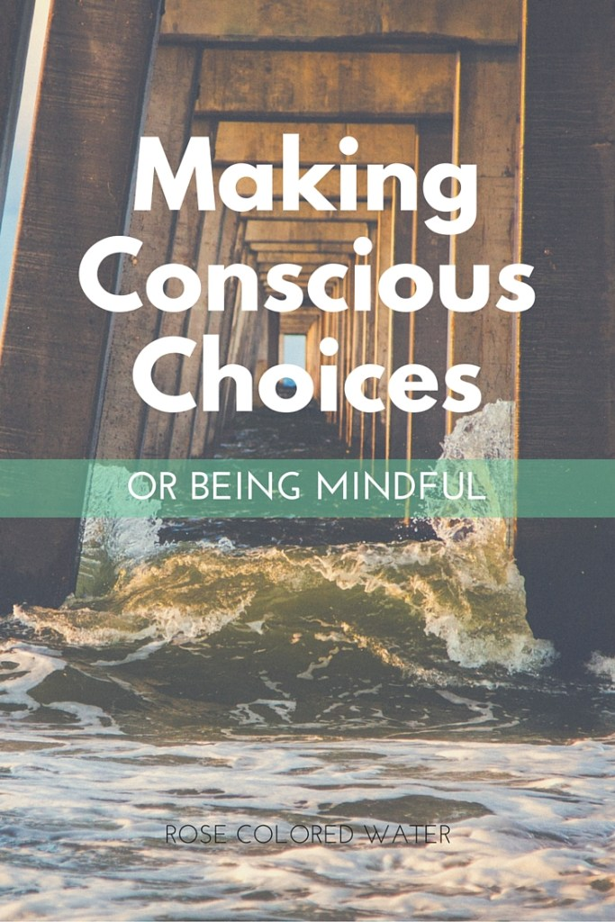 Making Conscious Choices and being mindful.