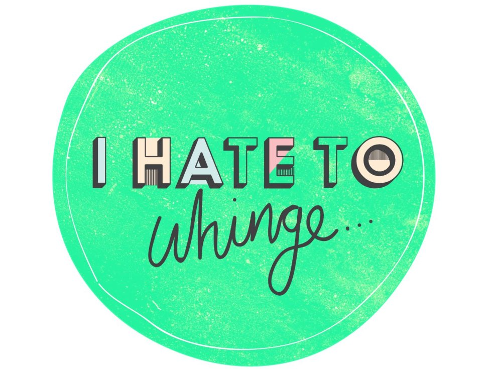 I hate to whinge