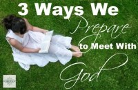 3 Ways We Prepare to Meet With God