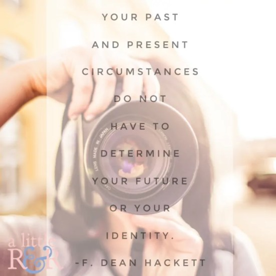 Your past and present circumstances do not have to determine your worth or your identity.