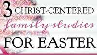 3 Christ-Centered Family Studies For Easter