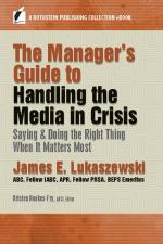 Manager's Guide to Handling the Media in Crisis Saying & Doing the Right Thing When It Matters Most, James E. Lukaszewski